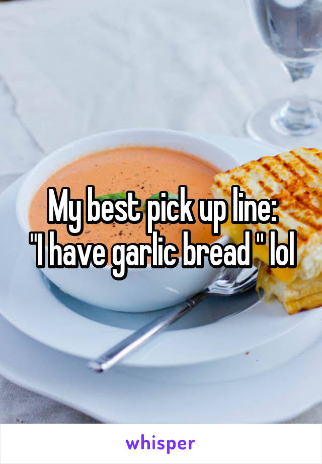 "My best pick up line: ""I have garlic bread "" lol"