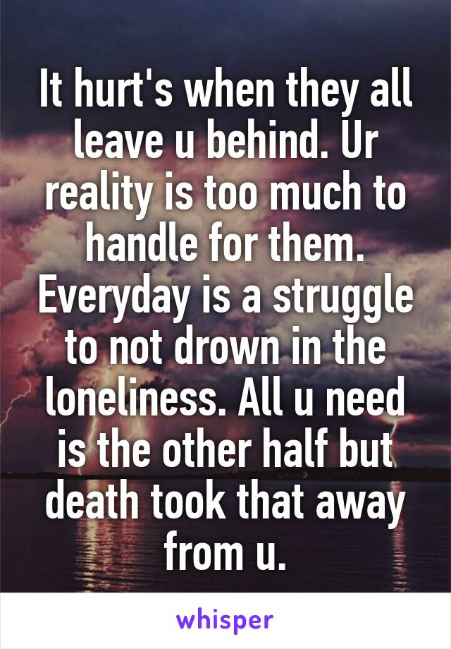 It hurt's when they all leave u behind. Ur reality is too much to handle for them. Everyday is a struggle to not drown in the loneliness. All u need is the other half but death took that away from u.