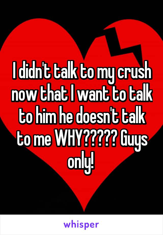 I didn't talk to my crush now that I want to talk to him he doesn't talk to me WHY????? Guys only!