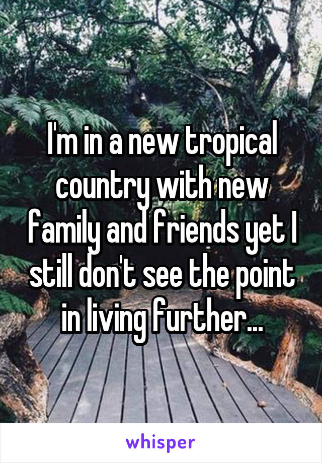 I'm in a new tropical country with new family and friends yet I still don't see the point in living further...