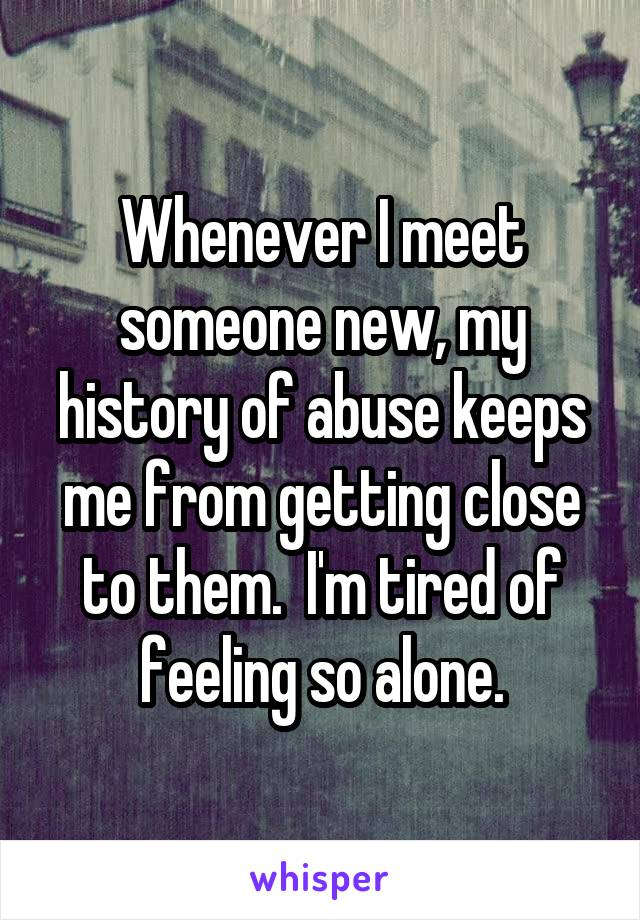 Whenever I meet someone new, my history of abuse keeps me from getting close to them.  I'm tired of feeling so alone.
