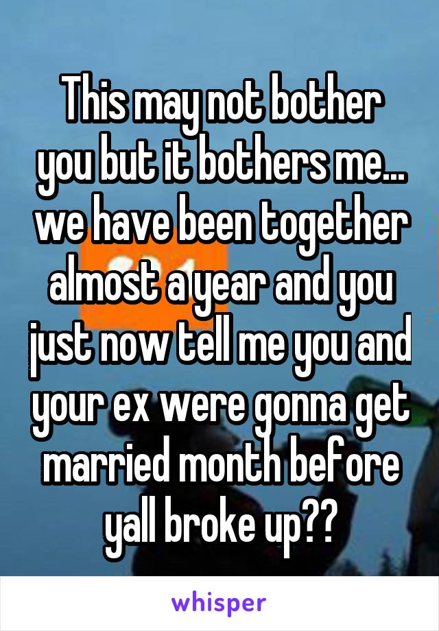 This may not bother you but it bothers me... we have been together almost a year and you just now tell me you and your ex were gonna get married month before yall broke up??