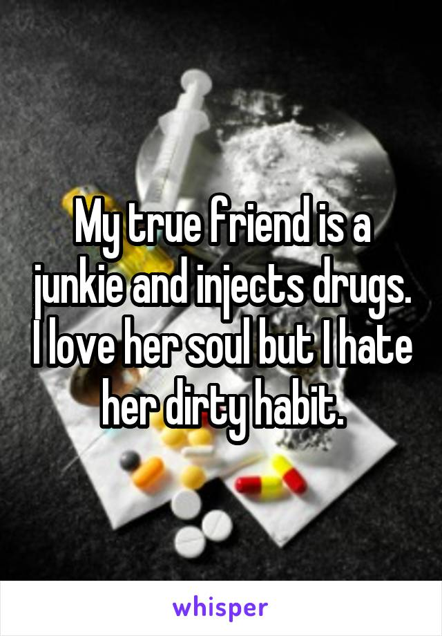 My true friend is a junkie and injects drugs. I love her soul but I hate her dirty habit.