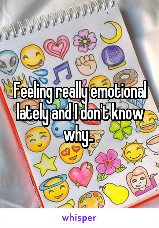 Feeling really emotional lately and I don't know why..
