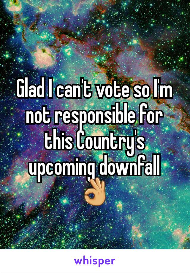 Glad I can't vote so I'm not responsible for this Country's upcoming downfall 👌