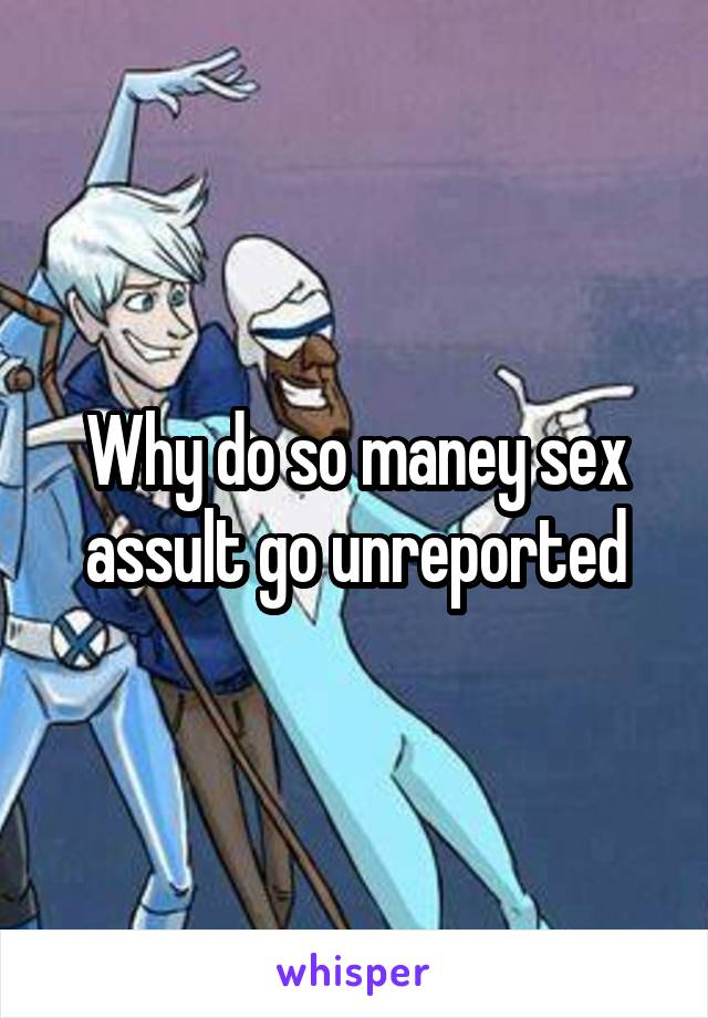 Why do so maney sex assult go unreported