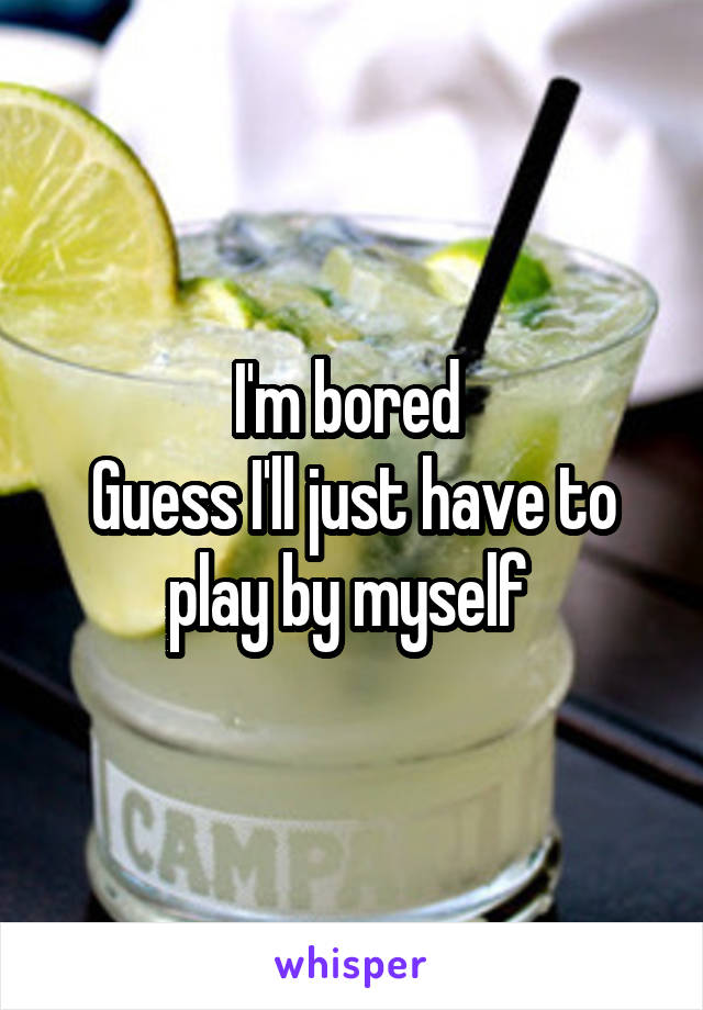 I'm bored  Guess I'll just have to play by myself