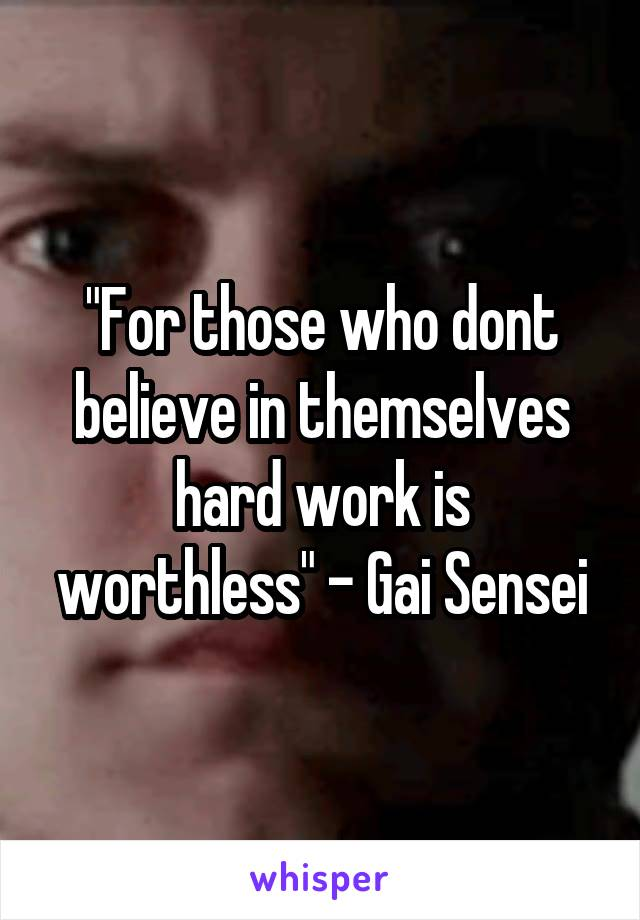 """For those who dont believe in themselves hard work is worthless"" - Gai Sensei"