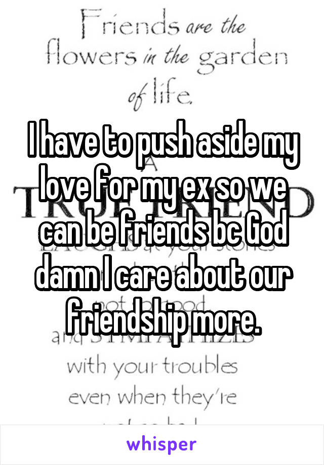 I have to push aside my love for my ex so we can be friends bc God damn I care about our friendship more.
