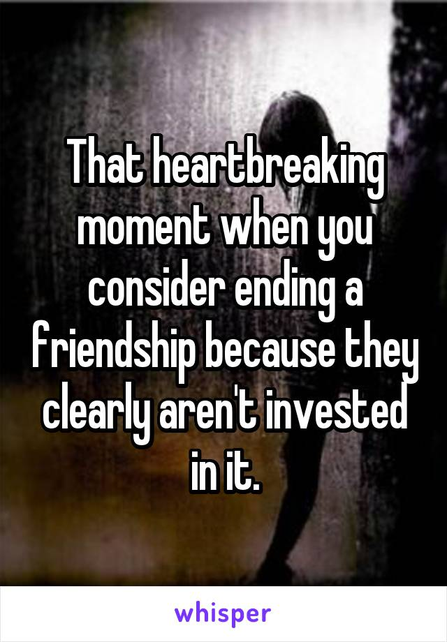 That heartbreaking moment when you consider ending a friendship because they clearly aren't invested in it.