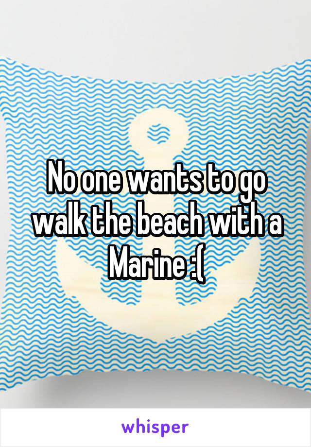 No one wants to go walk the beach with a Marine :(