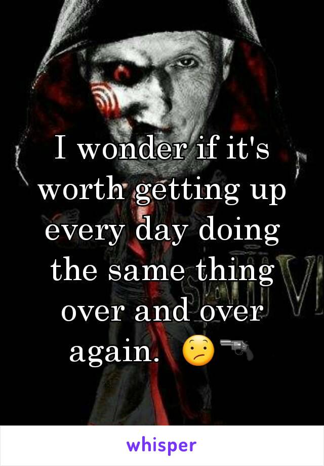 I wonder if it's worth getting up every day doing the same thing over and over again.  😕🔫