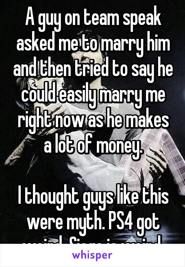 A guy on team speak asked me to marry him and then tried to say he could easily marry me right now as he makes a lot of money.  I thought guys like this were myth. PS4 got weird. Siege is weird.