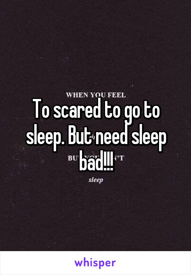 To scared to go to sleep. But need sleep bad!!!