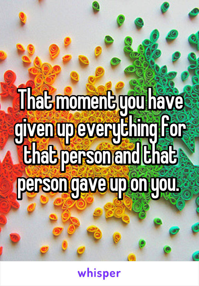 That moment you have given up everything for that person and that person gave up on you.
