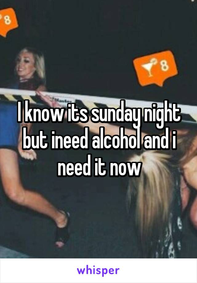 I know its sunday night but ineed alcohol and i need it now