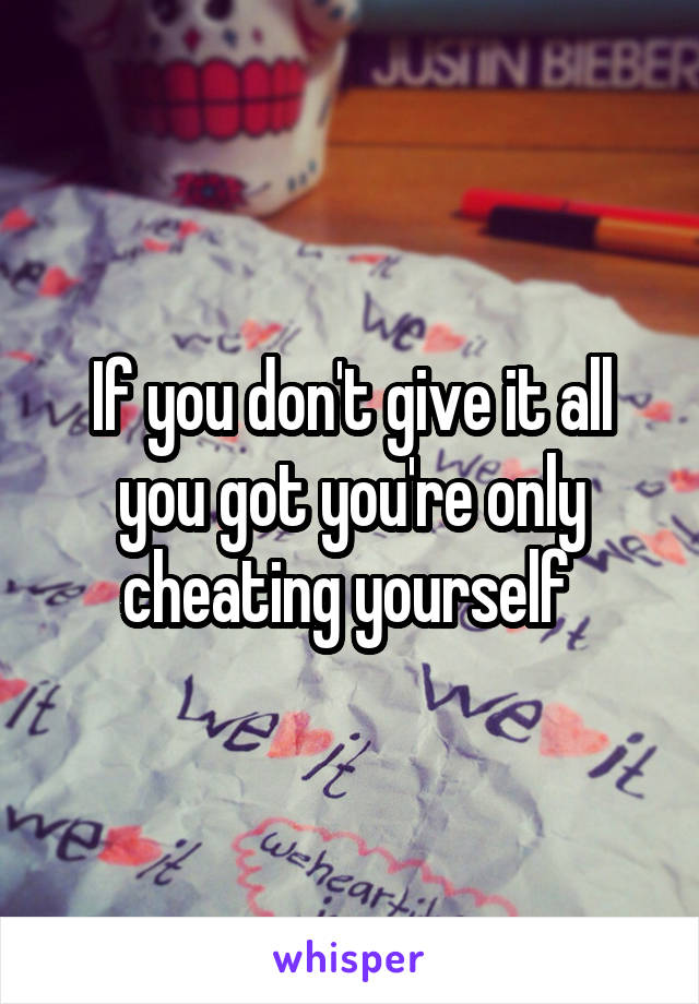 If you don't give it all you got you're only cheating yourself