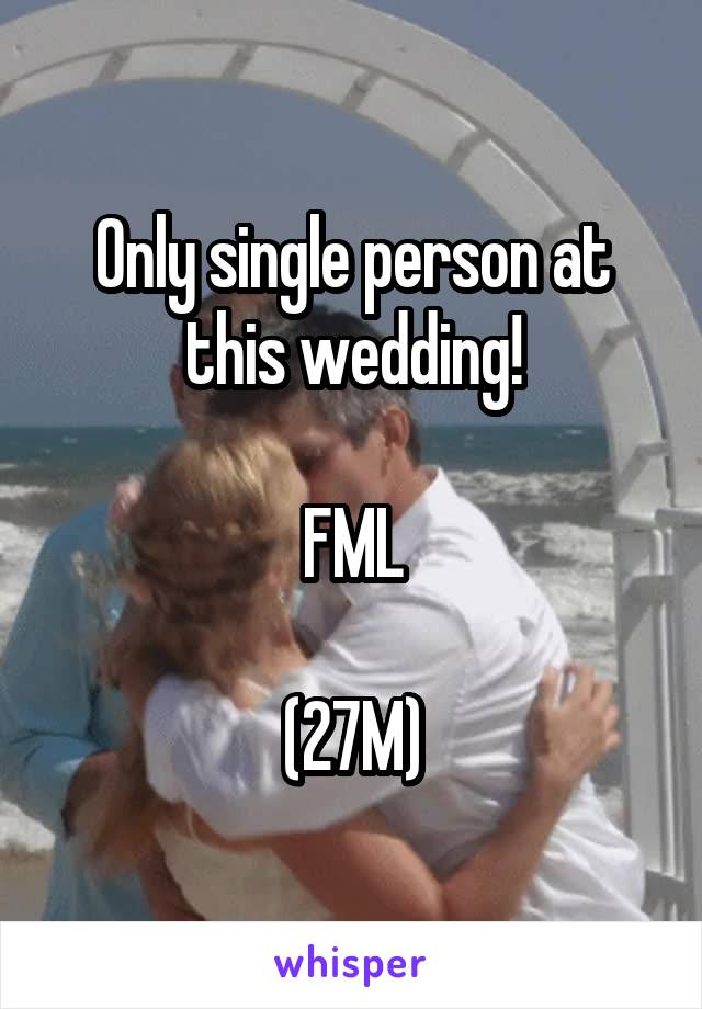 Only single person at this wedding!  FML  (27M)
