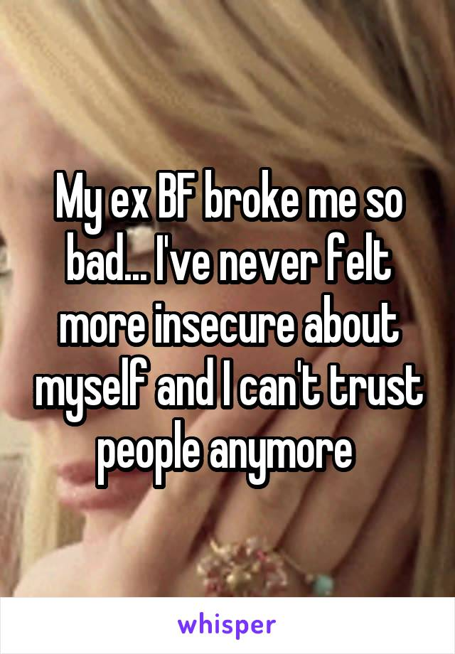 My ex BF broke me so bad... I've never felt more insecure about myself and I can't trust people anymore