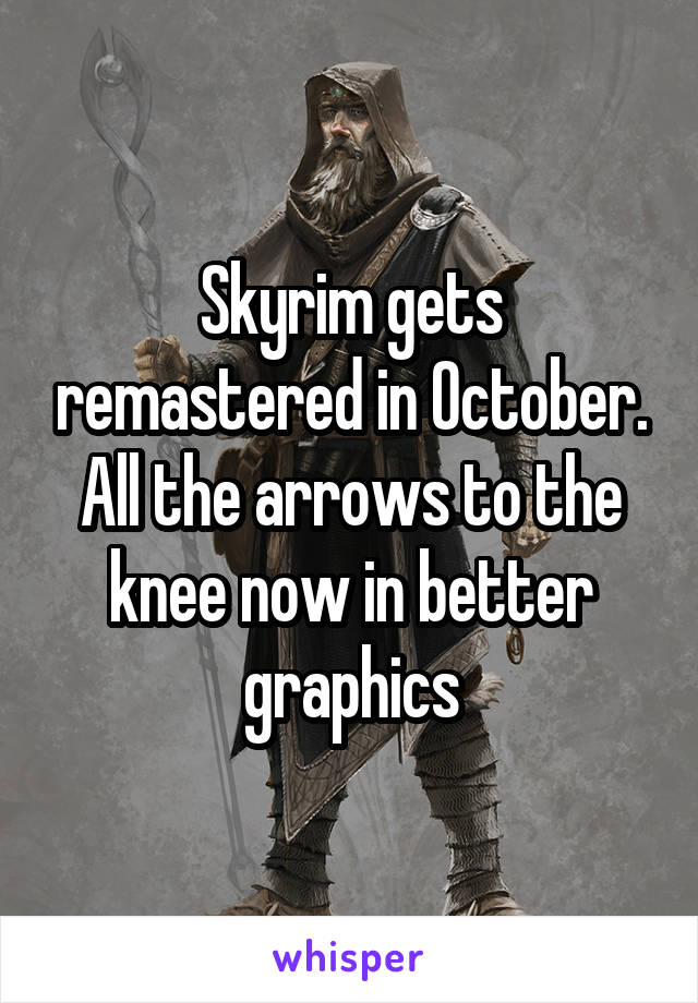 Skyrim gets remastered in October. All the arrows to the knee now in better graphics