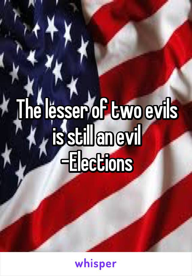 The lesser of two evils is still an evil -Elections