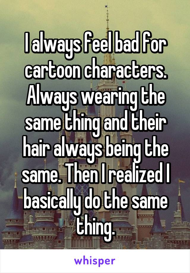 I always feel bad for cartoon characters. Always wearing the same thing and their hair always being the same. Then I realized I basically do the same thing.