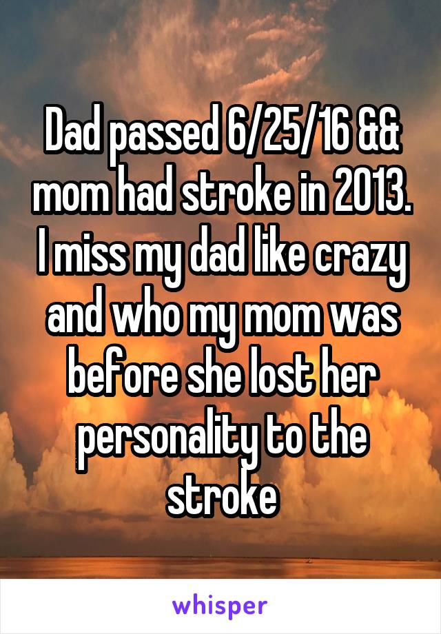 Dad passed 6/25/16 && mom had stroke in 2013. I miss my dad like crazy and who my mom was before she lost her personality to the stroke