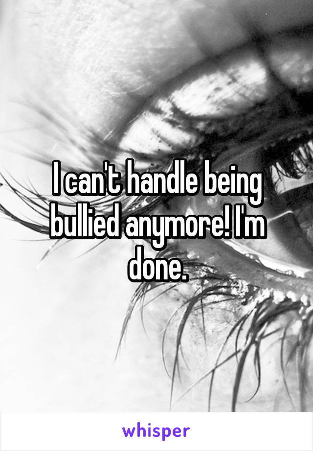 I can't handle being bullied anymore! I'm done.