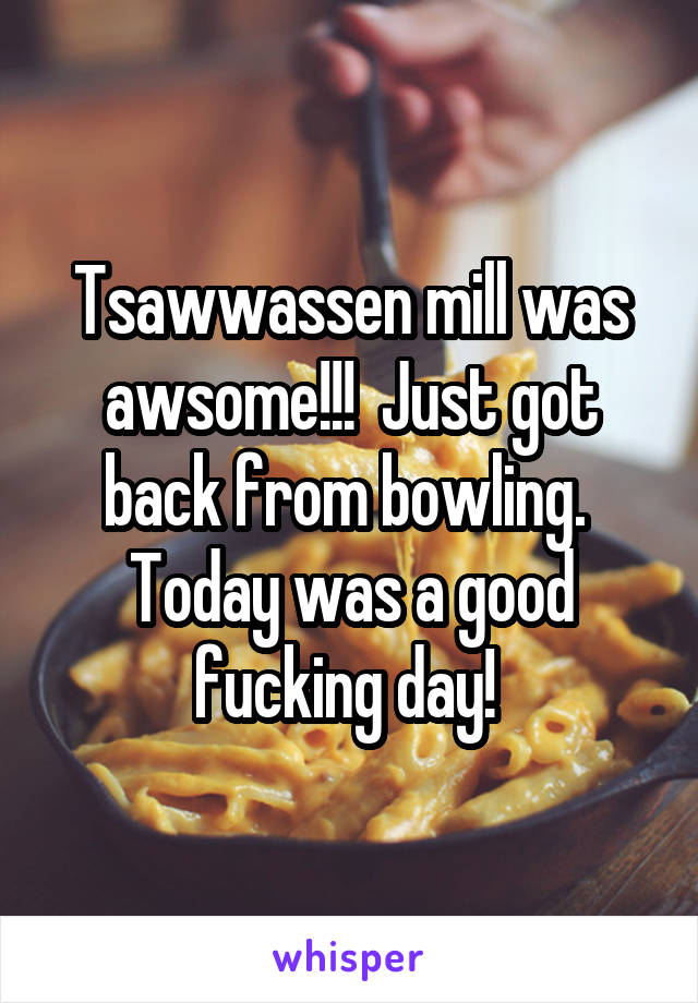 Tsawwassen mill was awsome!!!  Just got back from bowling.  Today was a good fucking day!