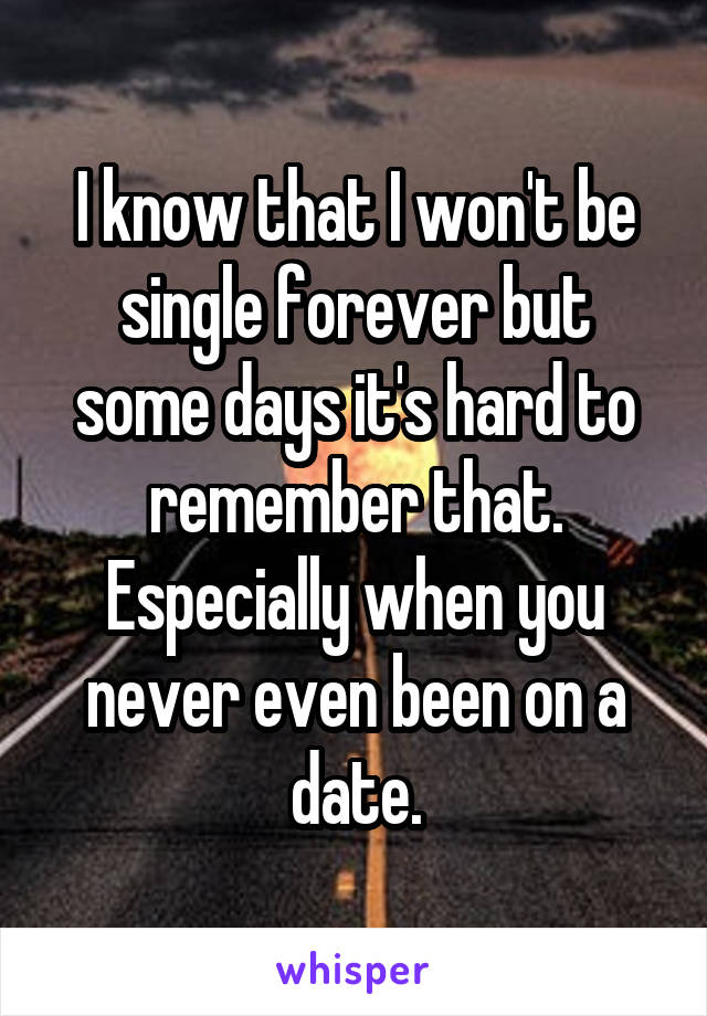 I know that I won't be single forever but some days it's hard to remember that. Especially when you never even been on a date.
