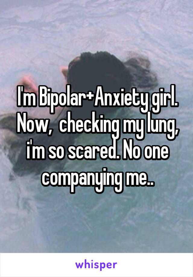 I'm Bipolar+Anxiety girl. Now,  checking my lung, i'm so scared. No one companying me..