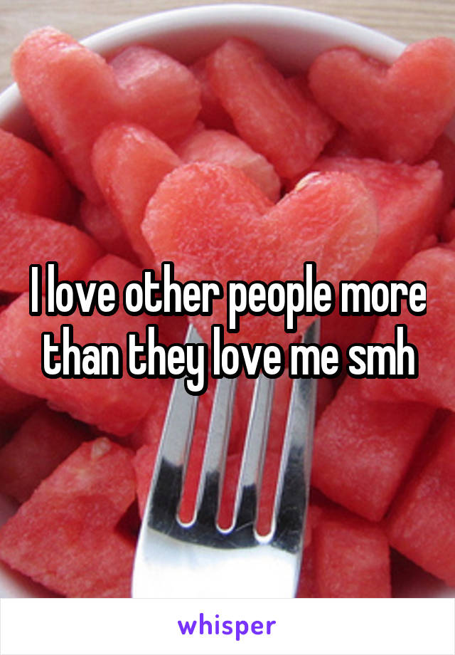 I love other people more than they love me smh