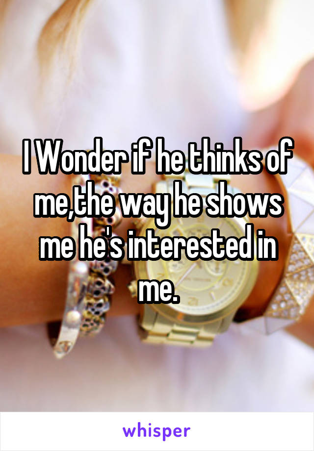 I Wonder if he thinks of me,the way he shows me he's interested in me.