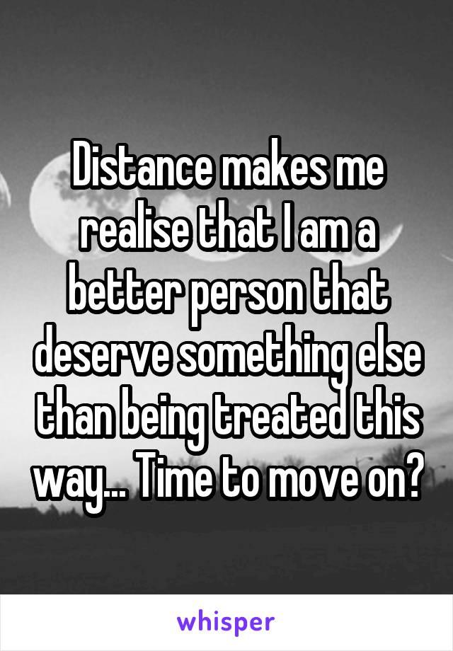 Distance makes me realise that I am a better person that deserve something else than being treated this way... Time to move on?