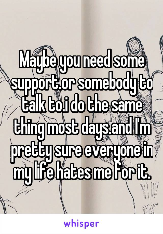 Maybe you need some support.or somebody to talk to.i do the same thing most days.and I'm pretty sure everyone in my life hates me for it.
