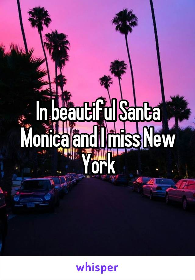 In beautiful Santa Monica and I miss New York