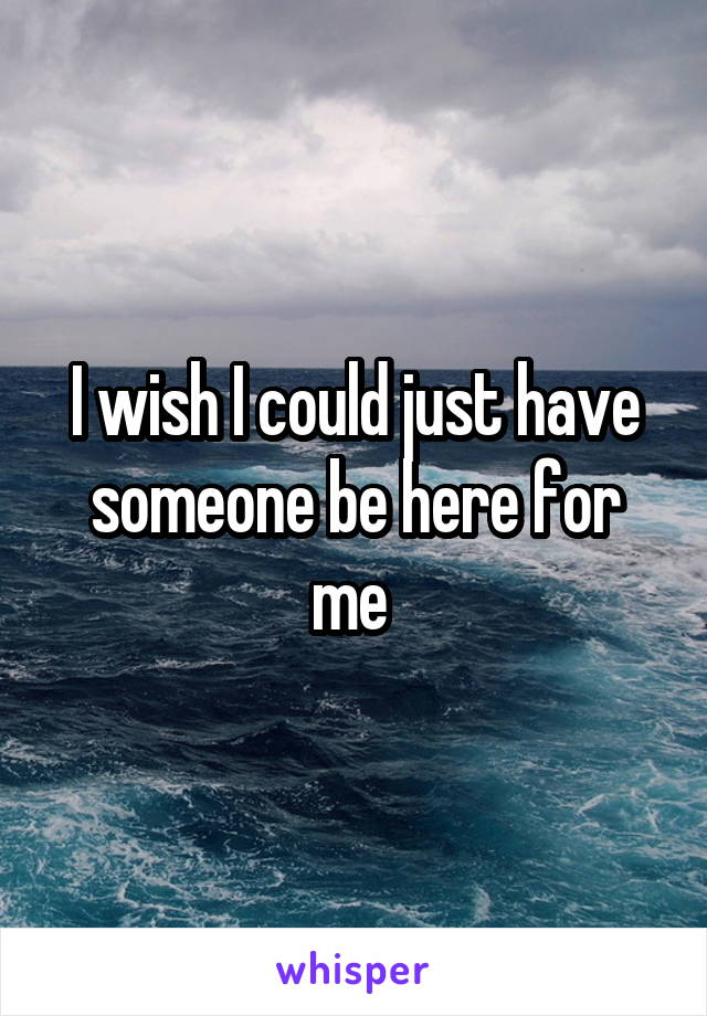 I wish I could just have someone be here for me