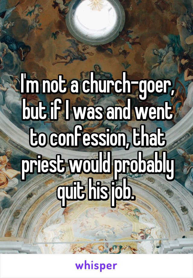 I'm not a church-goer, but if I was and went to confession, that priest would probably quit his job.