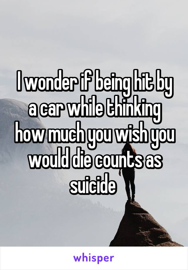 I wonder if being hit by a car while thinking how much you wish you would die counts as suicide