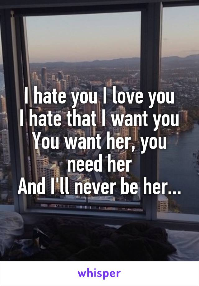 I hate you I love you I hate that I want you You want her, you need her And I'll never be her...