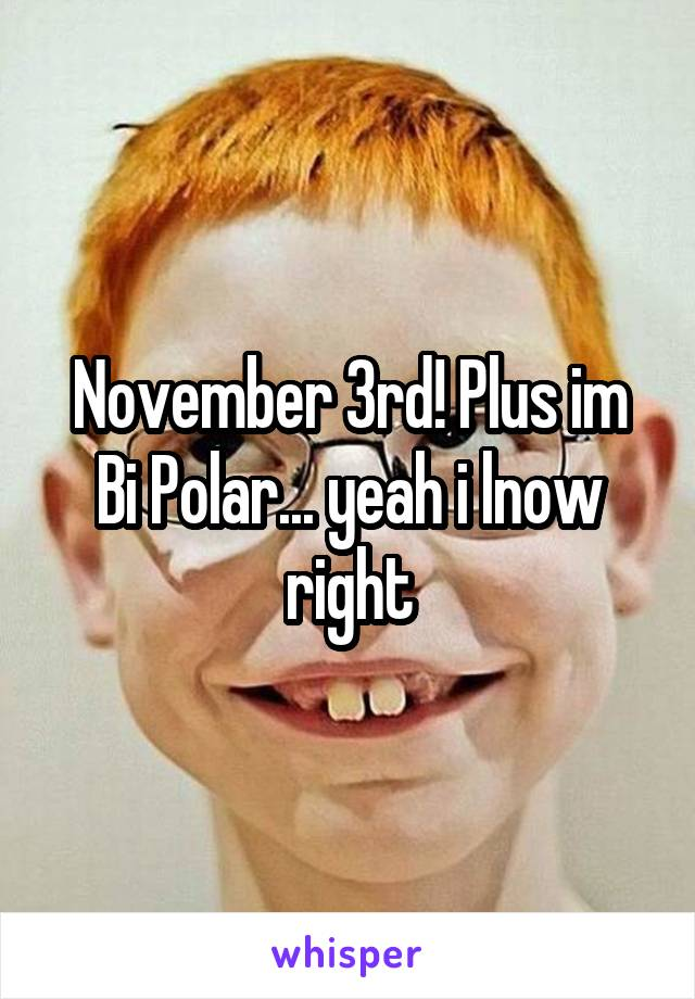 November 3rd! Plus im Bi Polar... yeah i lnow right