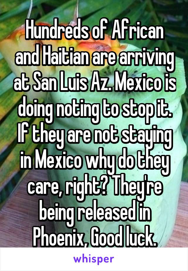 Hundreds of African and Haitian are arriving at San Luis Az. Mexico is doing noting to stop it. If they are not staying in Mexico why do they care, right? They're being released in Phoenix, Good luck.