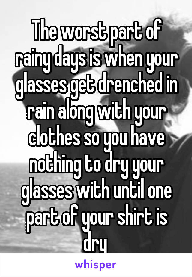 The worst part of rainy days is when your glasses get drenched in rain along with your clothes so you have nothing to dry your glasses with until one part of your shirt is dry