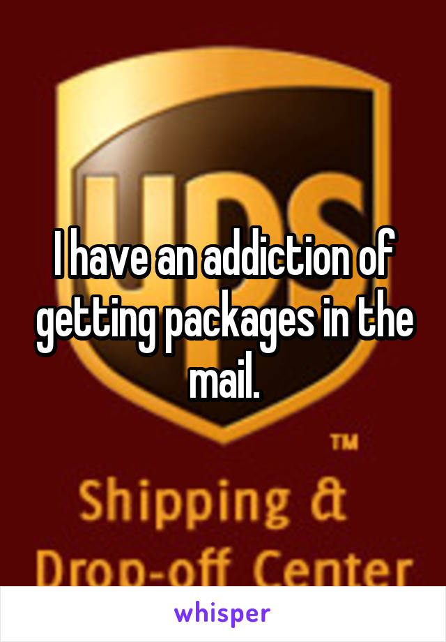 I have an addiction of getting packages in the mail.