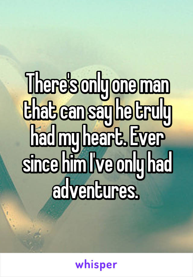 There's only one man that can say he truly had my heart. Ever since him I've only had adventures.