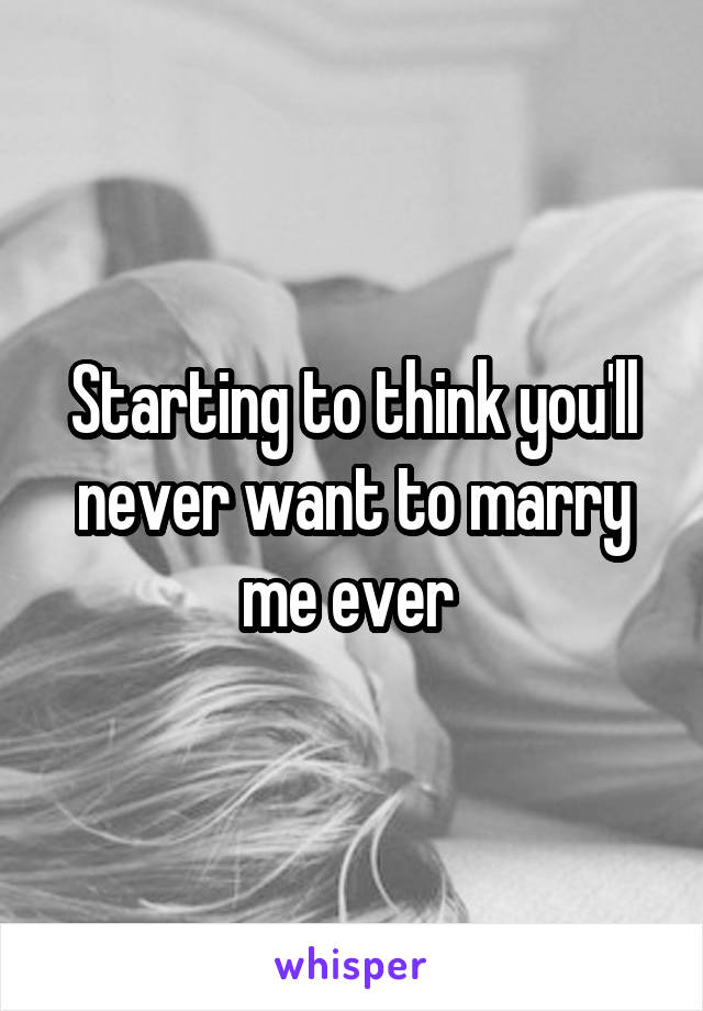 Starting to think you'll never want to marry me ever