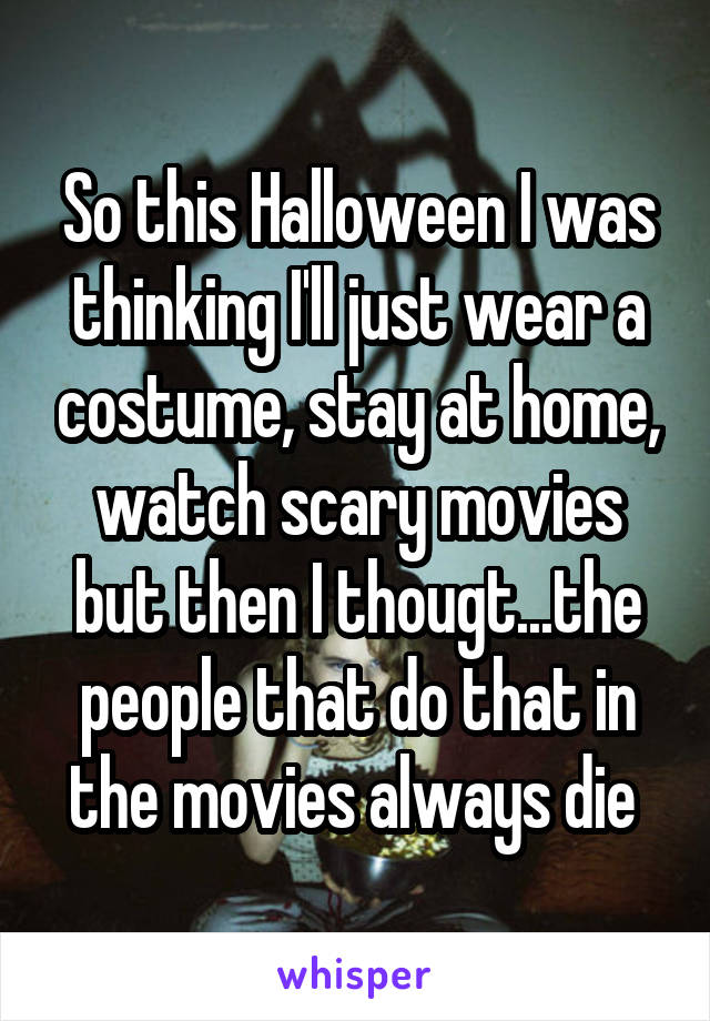 So this Halloween I was thinking I'll just wear a costume, stay at home, watch scary movies but then I thougt...the people that do that in the movies always die