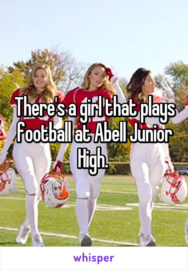 There's a girl that plays football at Abell Junior High.