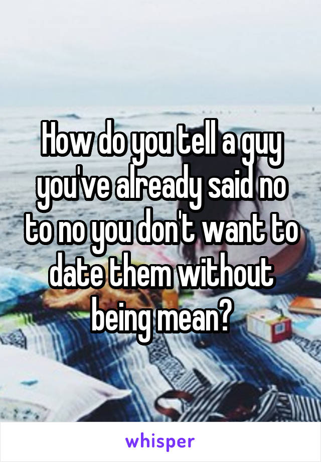 How do you tell a guy you've already said no to no you don't want to date them without being mean?