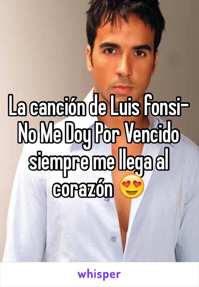 La canción de Luis fonsi- No Me Doy Por Vencido siempre me llega al corazón 😍